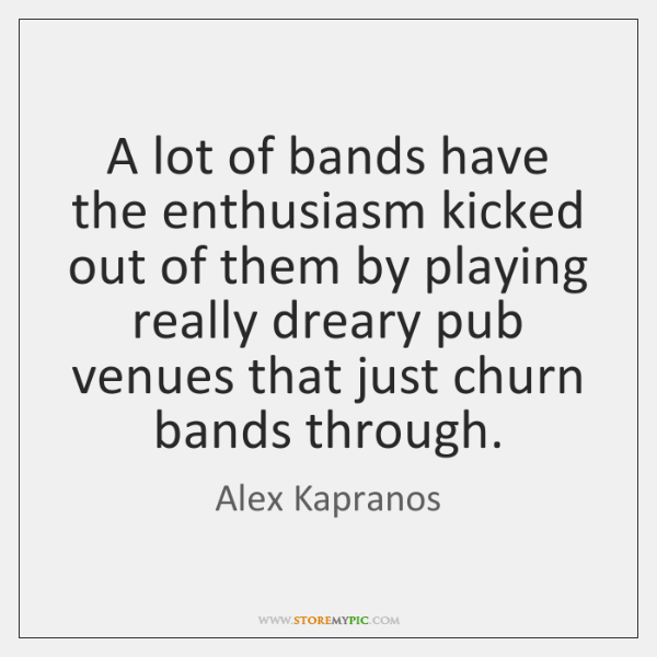 A lot of bands have the enthusiasm kicked out of them by ...