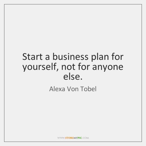Start a business plan for yourself, not for anyone else.