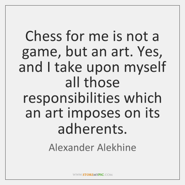 Chess for me is not a game, but an art. Yes, and ...