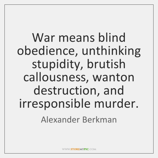 War means blind obedience, unthinking stupidity, brutish callousness, wanton destruction, and irresp
