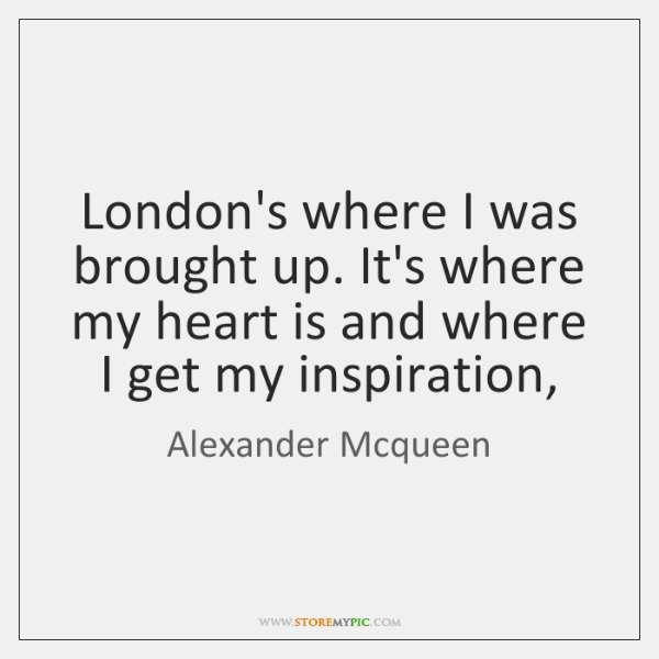 London's where I was brought up. It's where my heart is and ...