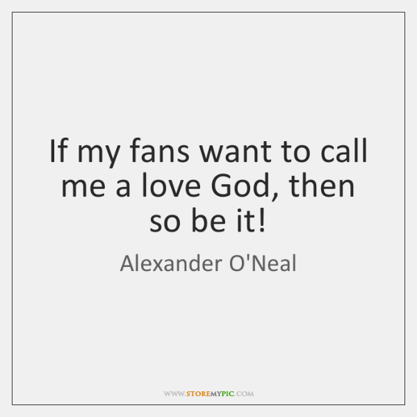 If my fans want to call me a love God, then so ...