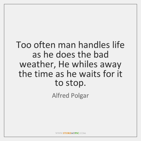 Too often man handles life as he does the bad weather, He ...