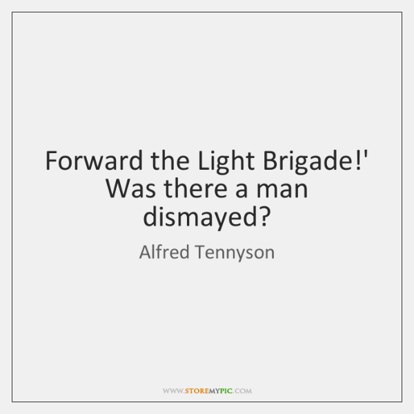 Forward the Light Brigade!' Was there a man dismayed?