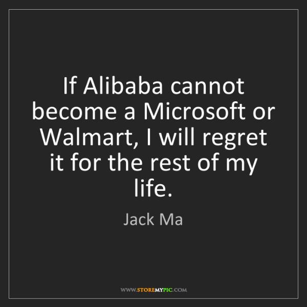 Jack Ma: If Alibaba cannot become a Microsoft or Walmart, I will...