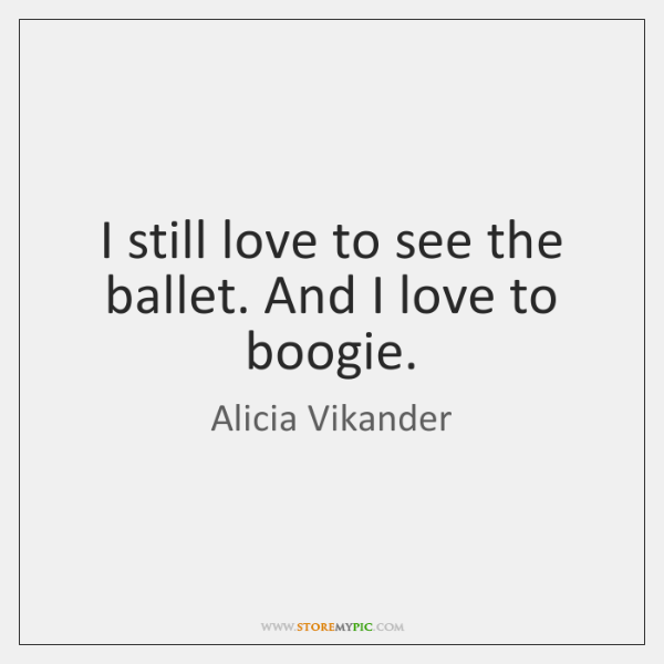 I still love to see the ballet. And I love to boogie.