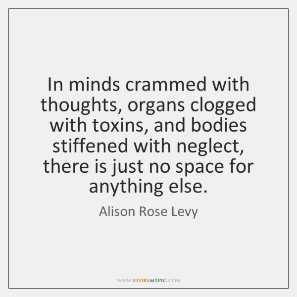 In minds crammed with thoughts, organs clogged with toxins, and bodies stiffened ...