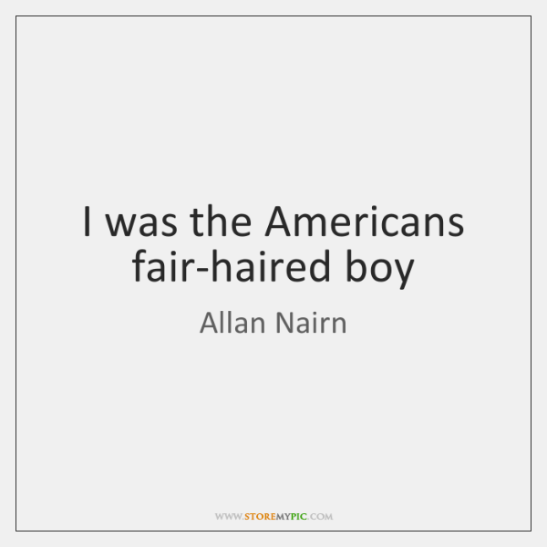 I was the Americans fair-haired boy