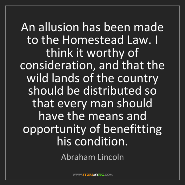 Abraham Lincoln: An allusion has been made to the Homestead Law. I think...