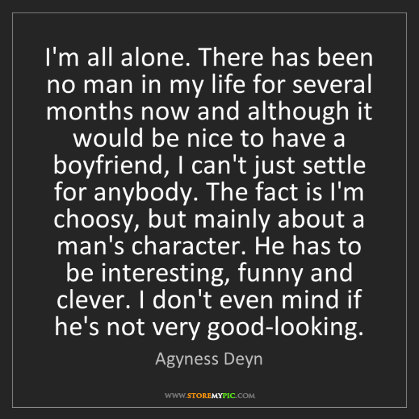 Agyness Deyn: I'm all alone. There has been no man in my life for several...