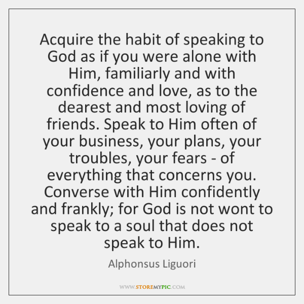Acquire the habit of speaking to God as if you were alone ...