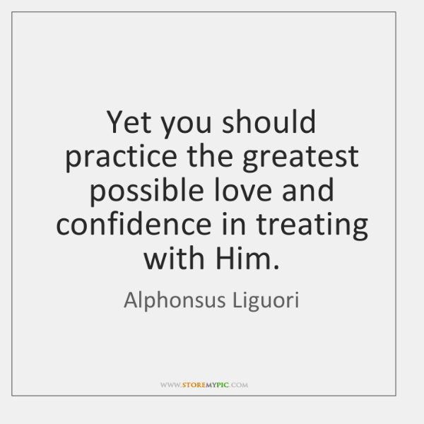 Yet you should practice the greatest possible love and confidence in treating ...
