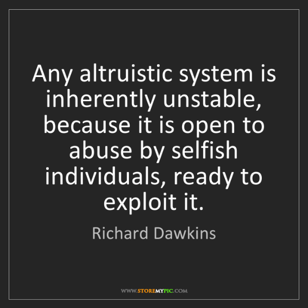 Richard Dawkins: Any altruistic system is inherently unstable, because...