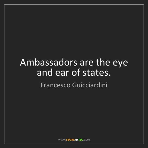 Francesco Guicciardini: Ambassadors are the eye and ear of states.