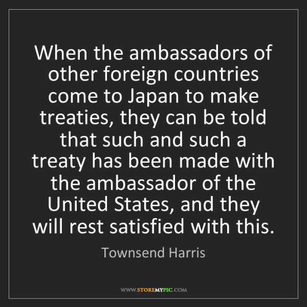 Townsend Harris: When the ambassadors of other foreign countries come...