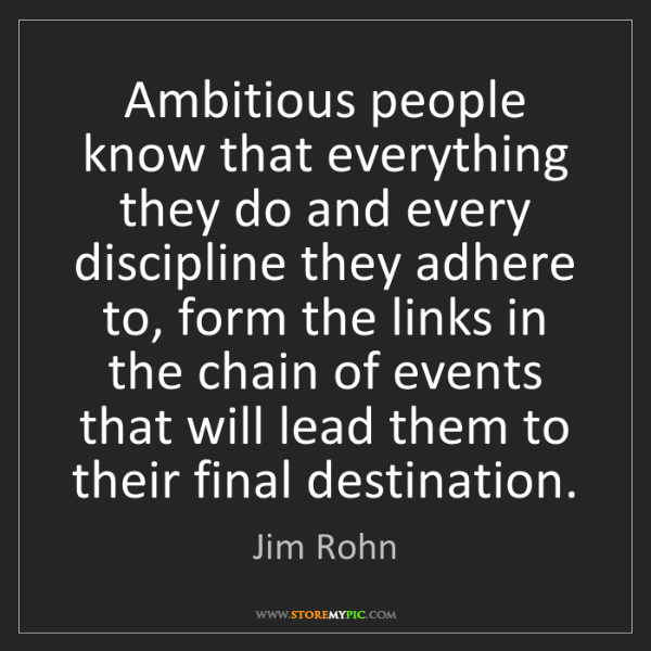 Jim Rohn: Ambitious people know that everything they do and every...