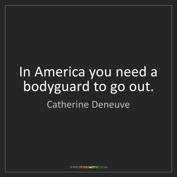 Catherine Deneuve: In America you need a bodyguard to go out.