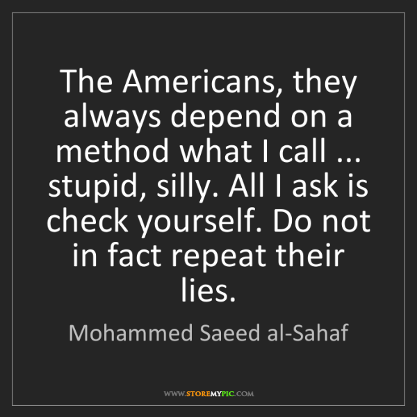 Mohammed Saeed al-Sahaf: The Americans, they always depend on a method what I...