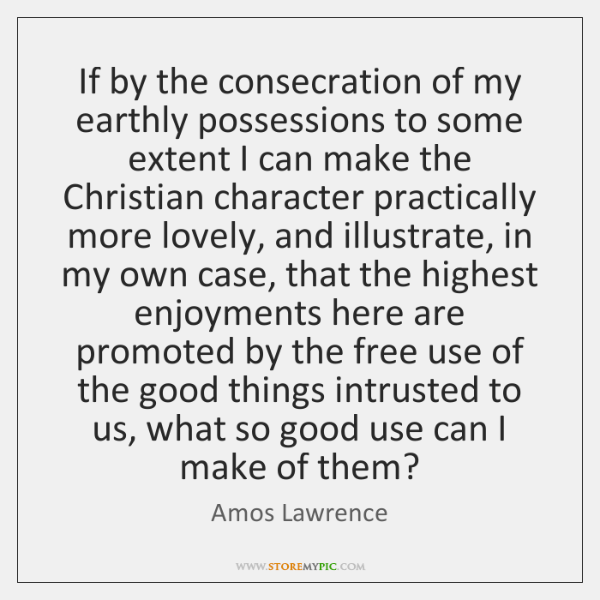 If by the consecration of my earthly possessions to some extent I ...