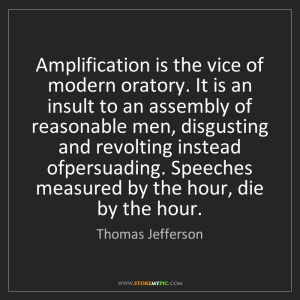 Thomas Jefferson: Amplification is the vice of modern oratory. It is an...
