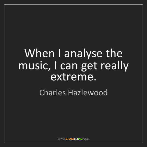 Charles Hazlewood: When I analyse the music, I can get really extreme.
