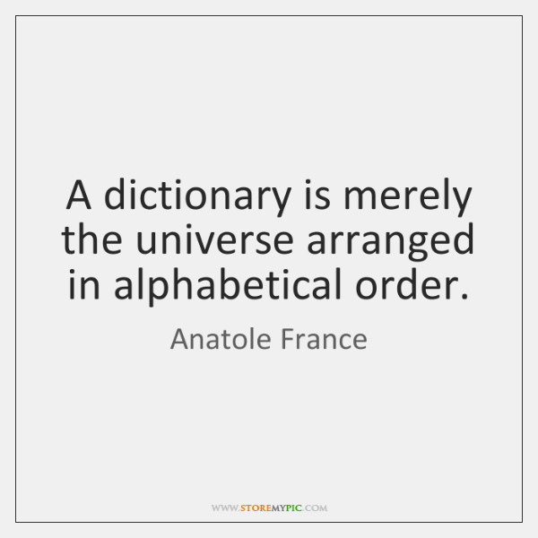 A dictionary is merely the universe arranged in alphabetical order.