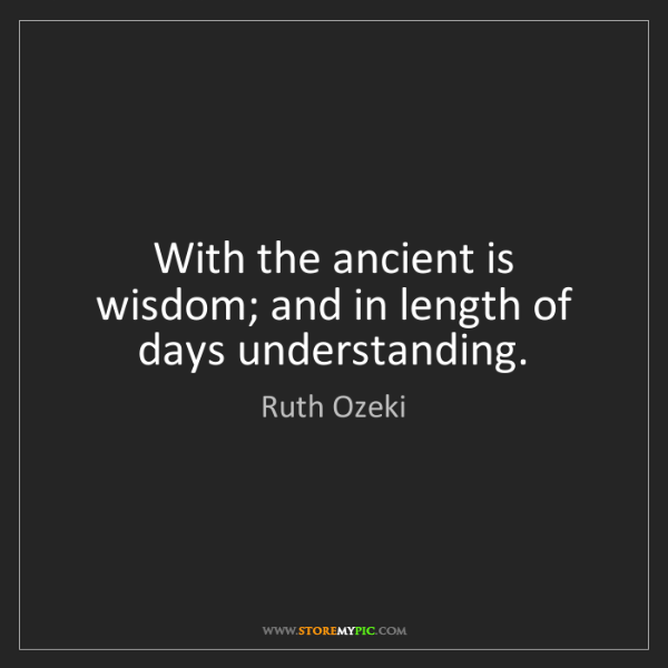 Ruth Ozeki: With the ancient is wisdom; and in length of days understanding.