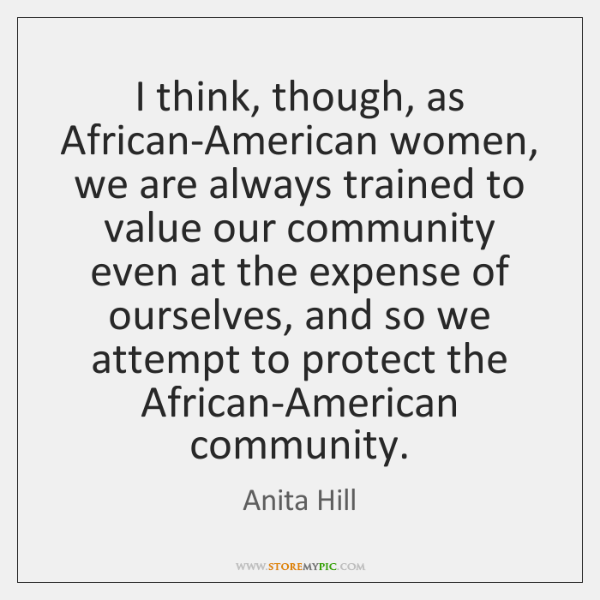 I think, though, as African-American women, we are always trained to value ...