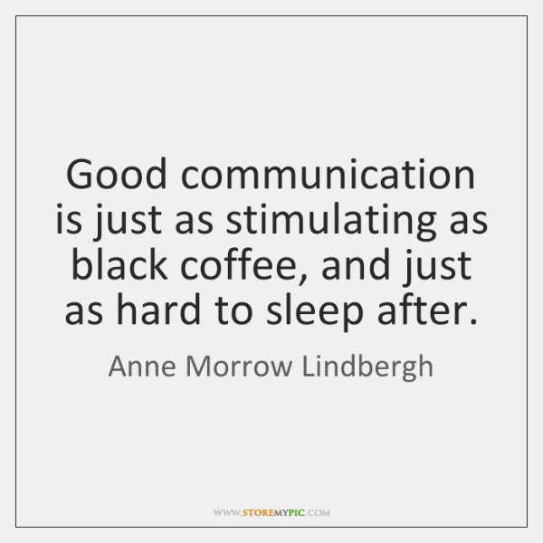 Good communication is just as stimulating as black coffee, and just as ...