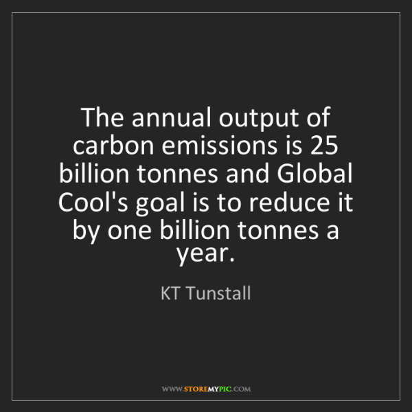 KT Tunstall: The annual output of carbon emissions is 25 billion tonnes...