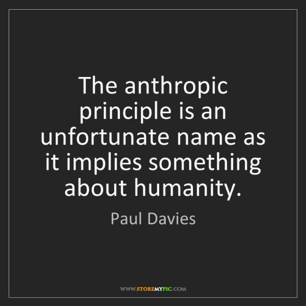Paul Davies: The anthropic principle is an unfortunate name as it...