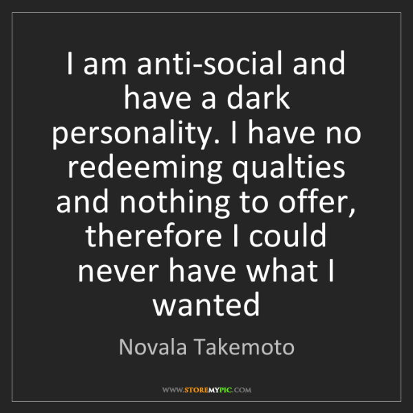 Novala Takemoto: I am anti-social and have a dark personality. I have...