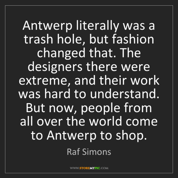 Raf Simons: Antwerp literally was a trash hole, but fashion changed...