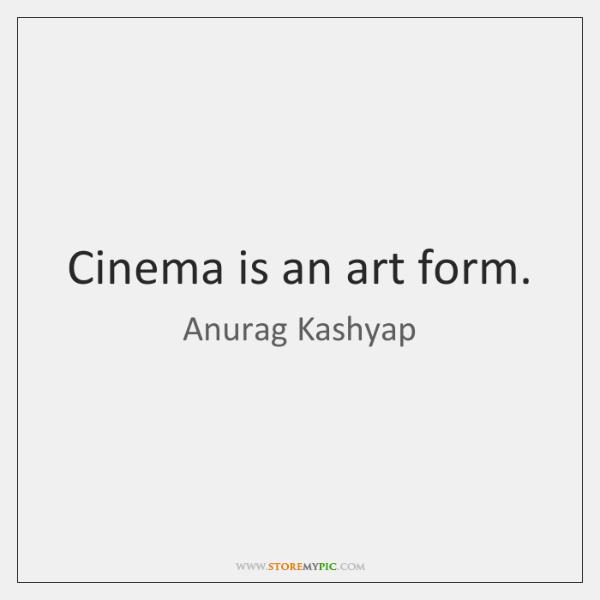 Cinema is an art form.