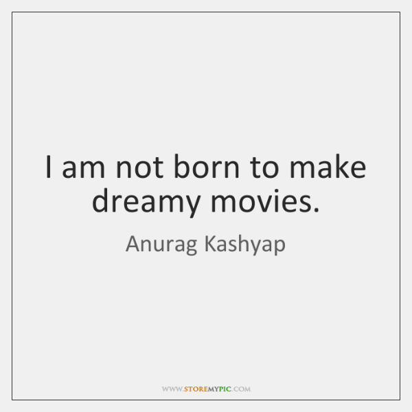 I am not born to make dreamy movies.