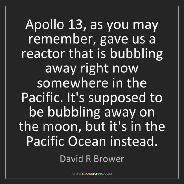 David R Brower: Apollo 13, as you may remember, gave us a reactor that...