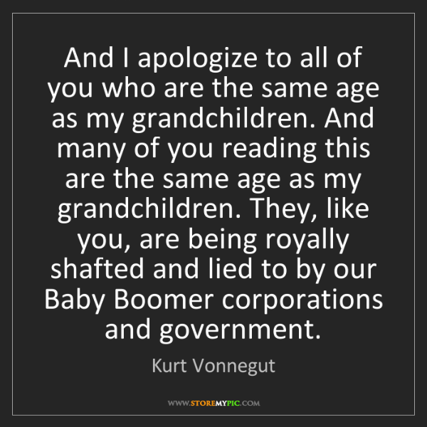 Kurt Vonnegut: And I apologize to all of you who are the same age as...