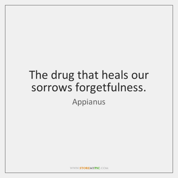 The drug that heals our sorrows forgetfulness.