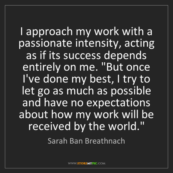 Sarah Ban Breathnach: I approach my work with a passionate intensity, acting...