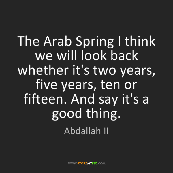 Abdallah II: The Arab Spring I think we will look back whether it's...
