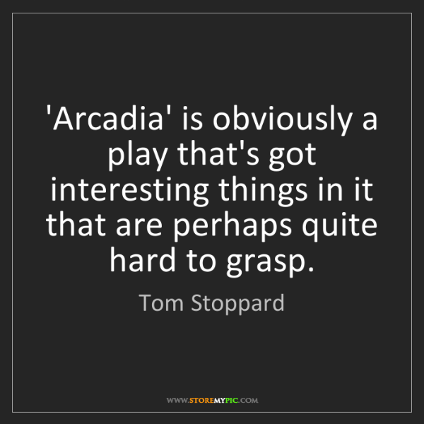 Tom Stoppard: 'Arcadia' is obviously a play that's got interesting...