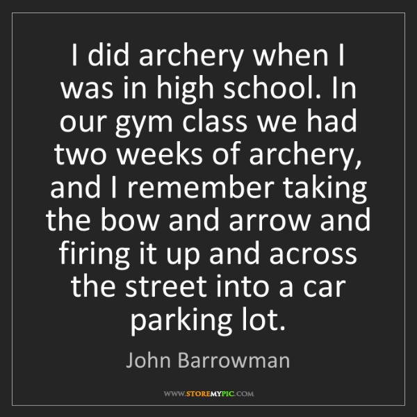 John Barrowman: I did archery when I was in high school. In our gym class...