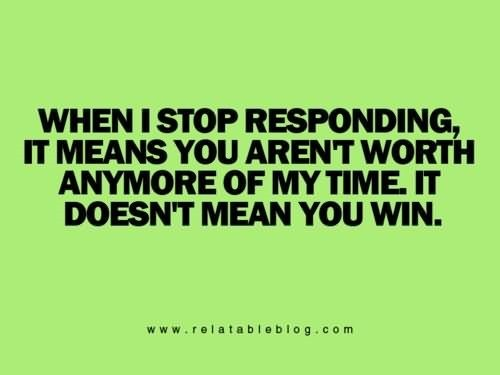 When I Stop Responding It Means You Arent Worth Anymore Of My Time