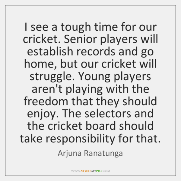 I see a tough time for our cricket. Senior players will establish ...