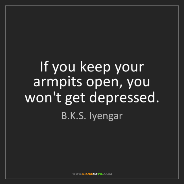 B.K.S. Iyengar: If you keep your armpits open, you won't get depressed.