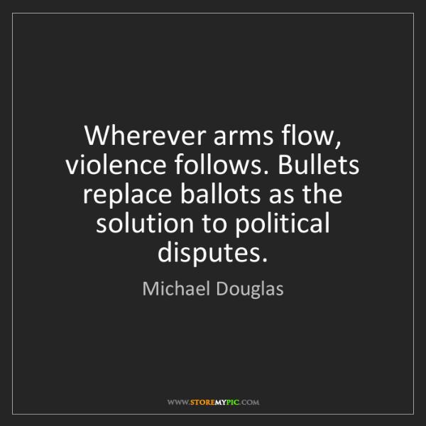 Michael Douglas: Wherever arms flow, violence follows. Bullets replace...