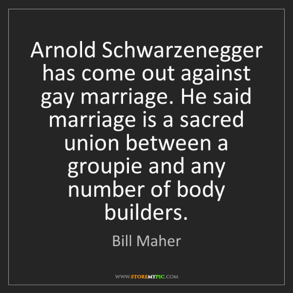 Bill Maher: Arnold Schwarzenegger has come out against gay marriage....
