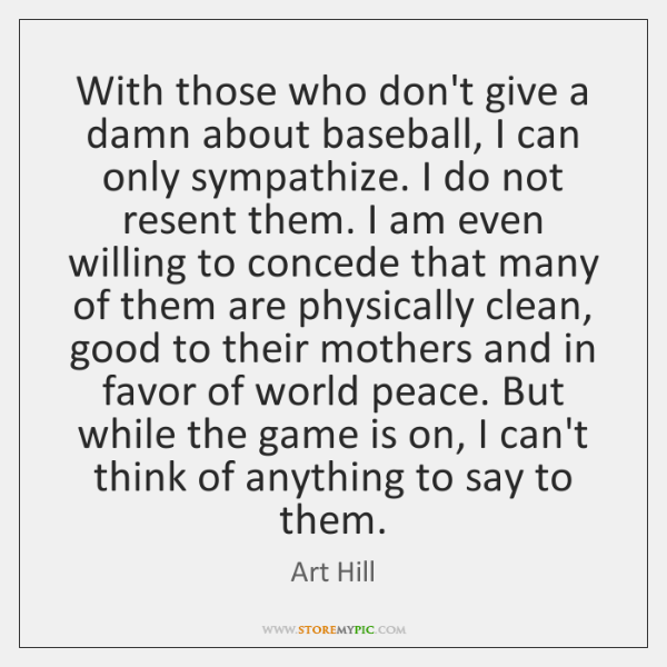 With those who don't give a damn about baseball, I can only ...
