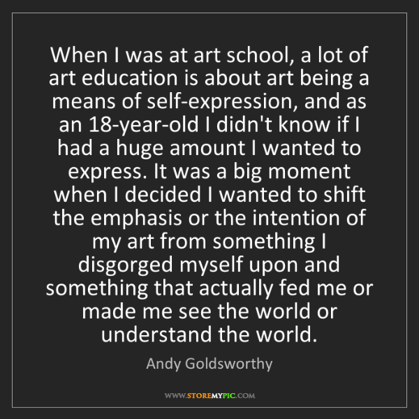 Andy Goldsworthy: When I was at art school, a lot of art education is about...
