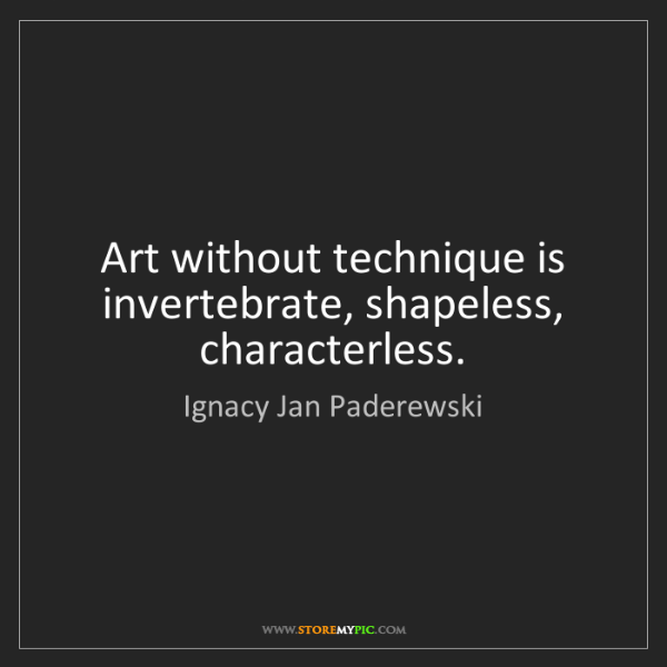 Ignacy Jan Paderewski: Art without technique is invertebrate, shapeless, characterless.